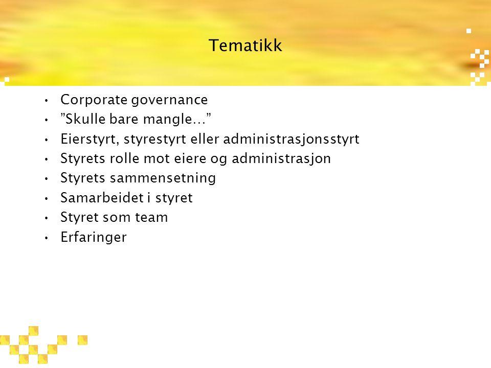 Tematikk Corporate governance Skulle bare mangle… Eierstyrt, styrestyrt eller administrasjonsstyrt Styrets rolle mot eiere og administrasjon Styrets sammensetning Samarbeidet i styret Styret som team Erfaringer