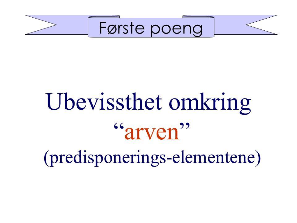 Første poeng Ubevissthet omkring arven (predisponerings-elementene)
