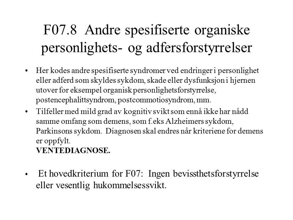 F07.8 Andre spesifiserte organiske personlighets- og adfersforstyrrelser Her kodes andre spesifiserte syndromer ved endringer i personlighet eller adferd som skyldes sykdom, skade eller dysfunksjon i hjernen utover for eksempel organisk personlighetsforstyrrelse, postencephalittsyndrom, postcommotiosyndrom, mm.