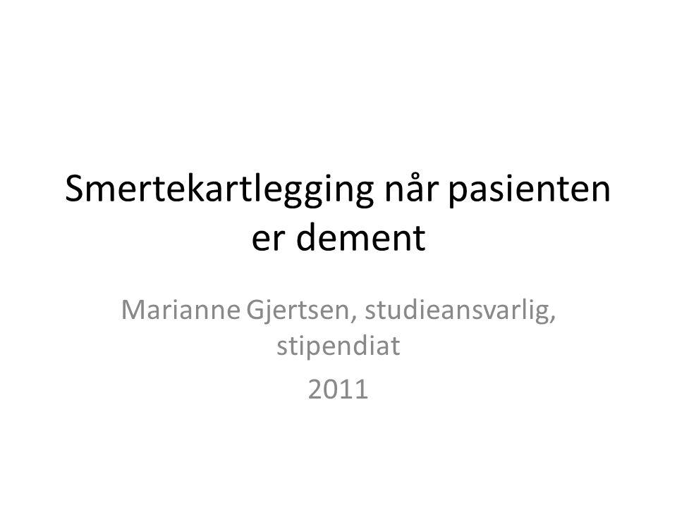 Smertekartlegging når pasienten er dement Marianne Gjertsen, studieansvarlig, stipendiat 2011