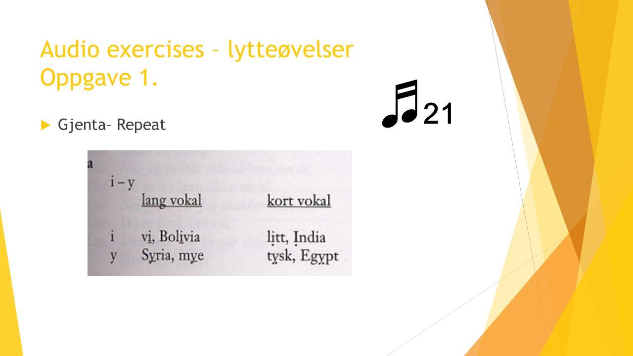 Audio exercises – lytteøvelser Oppgave 1.  Gjenta– Repeat ♬ 21