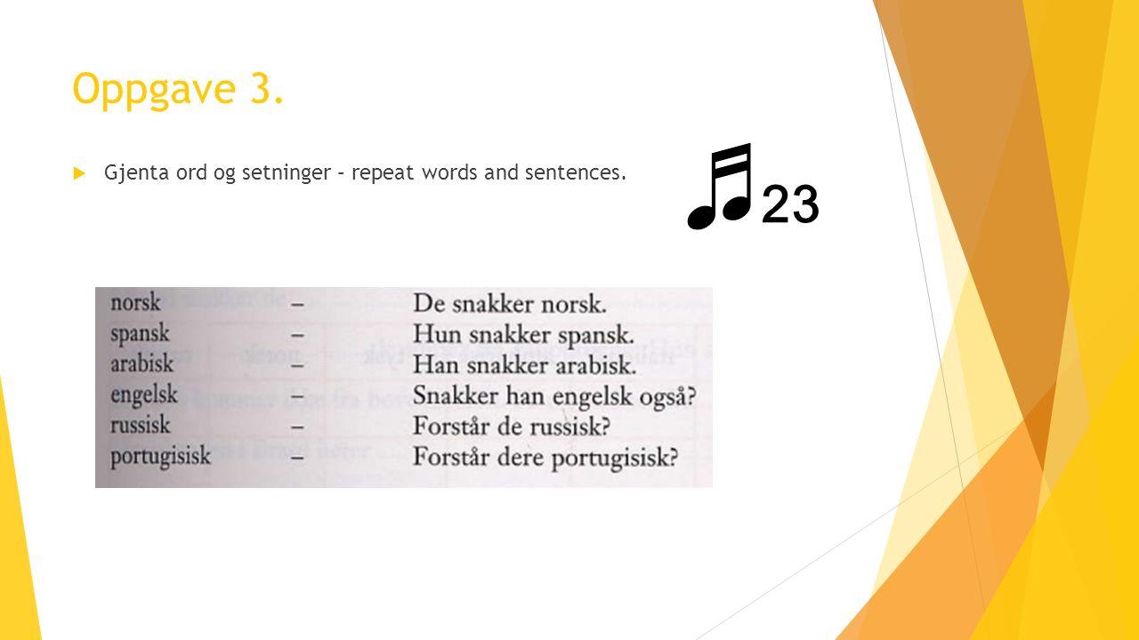 Oppgave 3.  Gjenta ord og setninger – repeat words and sentences. ♬ 23