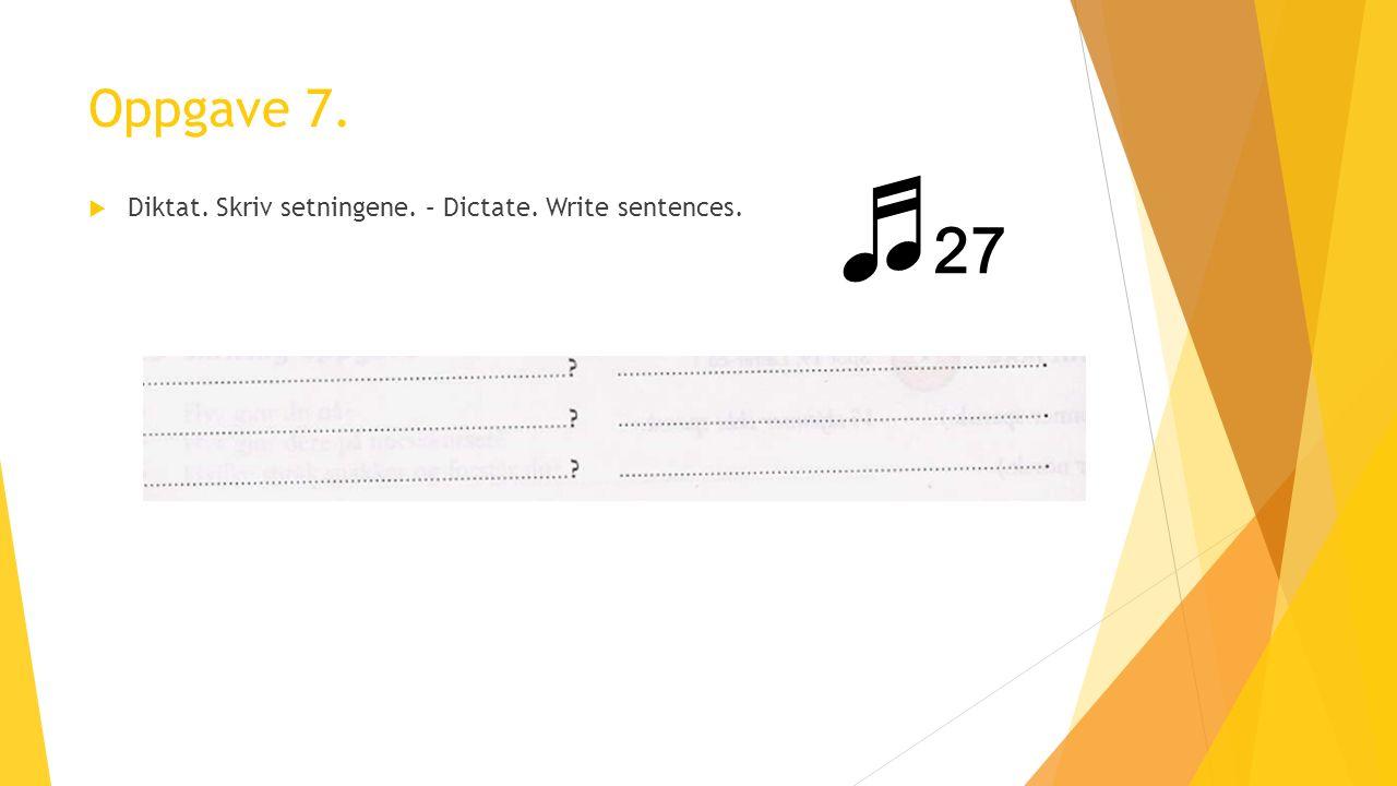Oppgave 7.  Diktat. Skriv setningene. – Dictate. Write sentences. ♬ 27