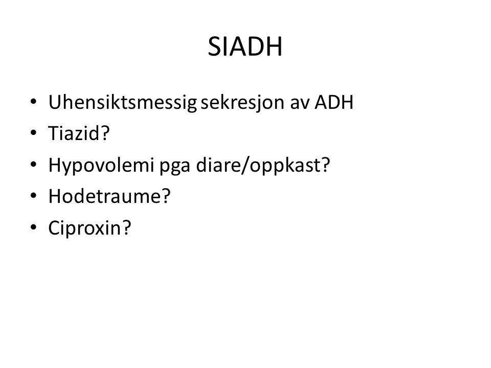 SIADH Uhensiktsmessig sekresjon av ADH Tiazid? Hypovolemi pga diare/oppkast? Hodetraume? Ciproxin?