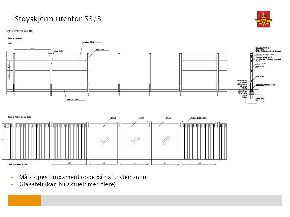 Støyskjerm utenfor 53/3 -Må støpes fundament oppe på natursteinsmur -Glassfelt (kan bli aktuelt med flere)