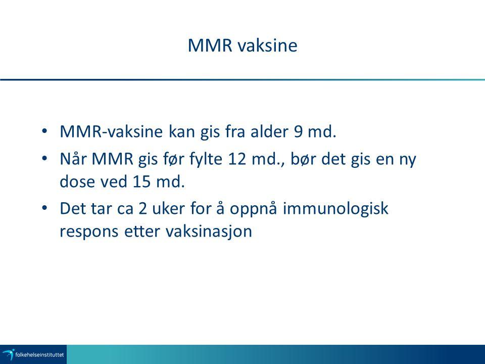 MMR vaksine MMR-vaksine kan gis fra alder 9 md. Når MMR gis før fylte 12 md., bør det gis en ny dose ved 15 md. Det tar ca 2 uker for å oppnå immunolo