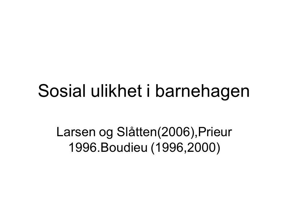 Sosial ulikhet i barnehagen Larsen og Slåtten(2006),Prieur 1996.Boudieu (1996,2000)