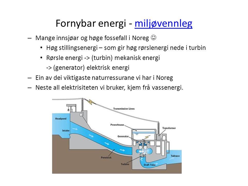Fornybar energi - miljøvennlegmiljøvennleg – Mange innsjøar og høge fossefall i Noreg Høg stillingsenergi – som gir høg rørslenergi nede i turbin Rørs