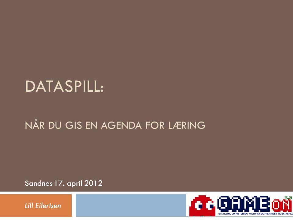 DATASPILL: NÅR DU GIS EN AGENDA FOR LÆRING Sandnes 17. april 2012 Lill Eilertsen