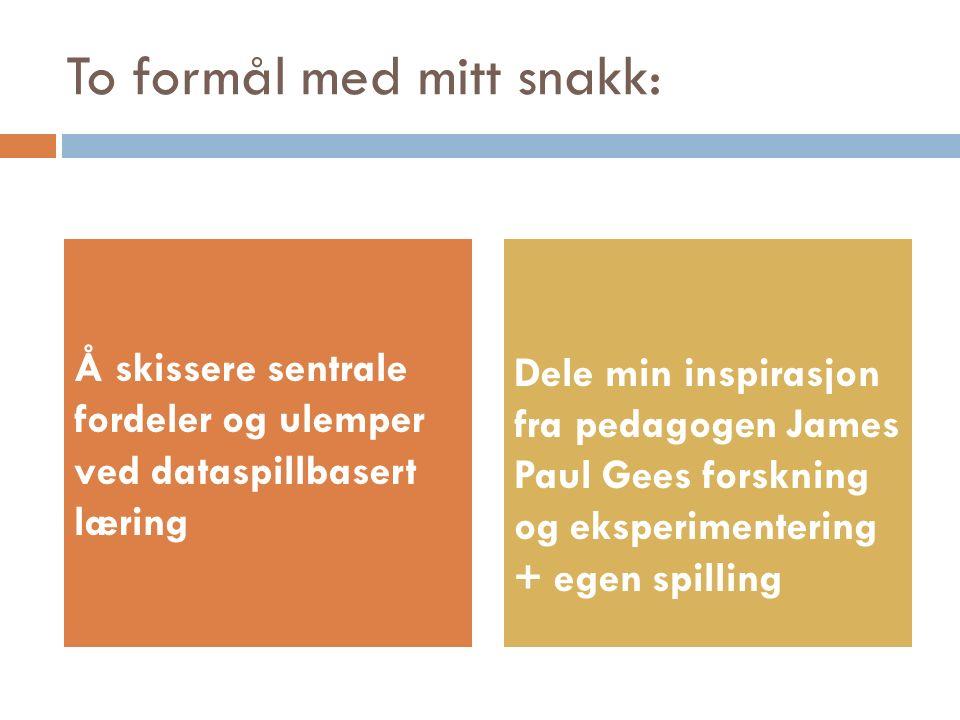 To formål med mitt snakk: Å skissere sentrale fordeler og ulemper ved dataspillbasert læring Dele min inspirasjon fra pedagogen James Paul Gees forskning og eksperimentering + egen spilling