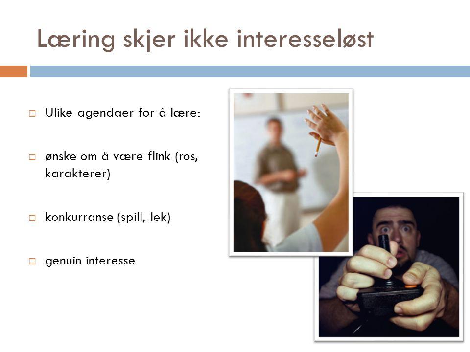 Læring skjer ikke interesseløst  Ulike agendaer for å lære:  ønske om å være flink (ros, karakterer)  konkurranse (spill, lek)  genuin interesse
