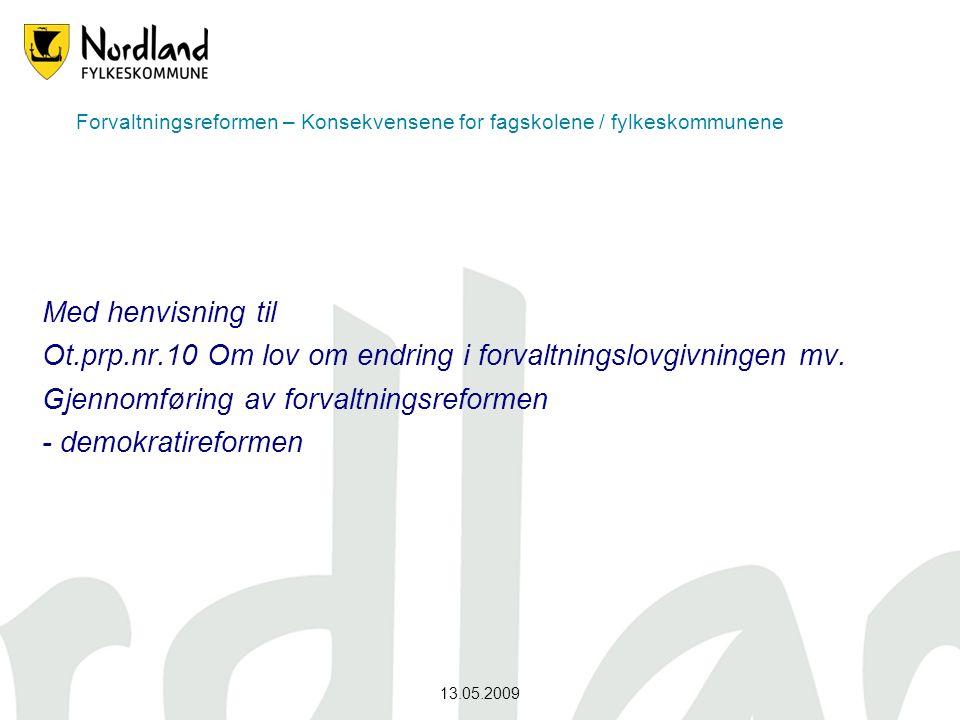 13.05.2009 Forvaltningsreformen – Konsekvensene for fagskolene / fylkeskommunene Med henvisning til Ot.prp.nr.10 Om lov om endring i forvaltningslovgi