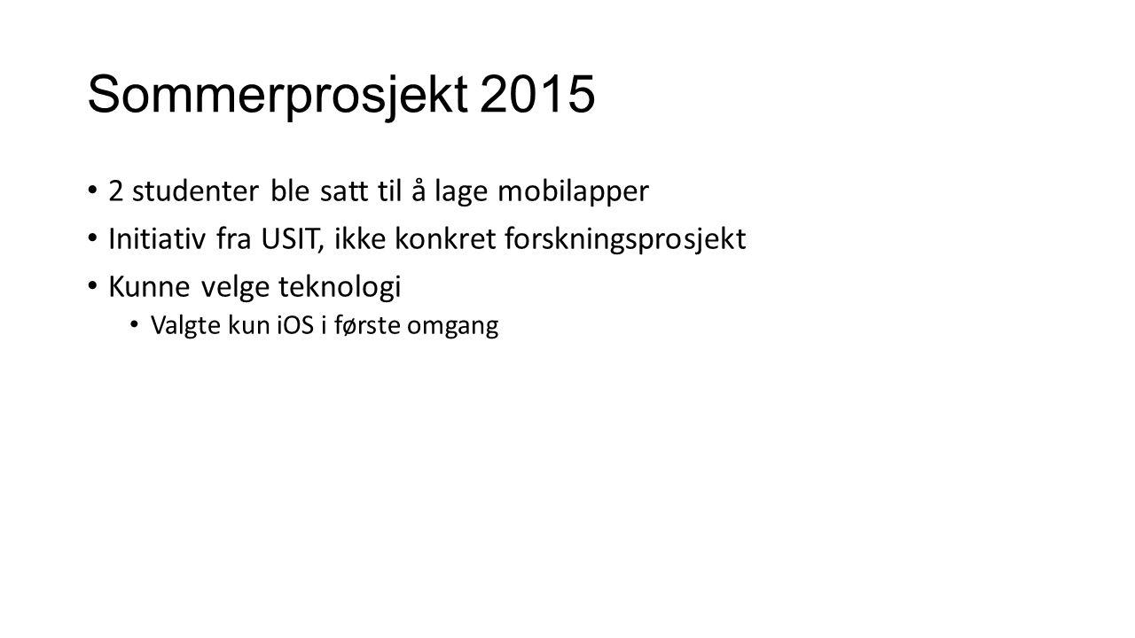 Sommerprosjekt 2015 2 studenter ble satt til å lage mobilapper Initiativ fra USIT, ikke konkret forskningsprosjekt Kunne velge teknologi Valgte kun iO