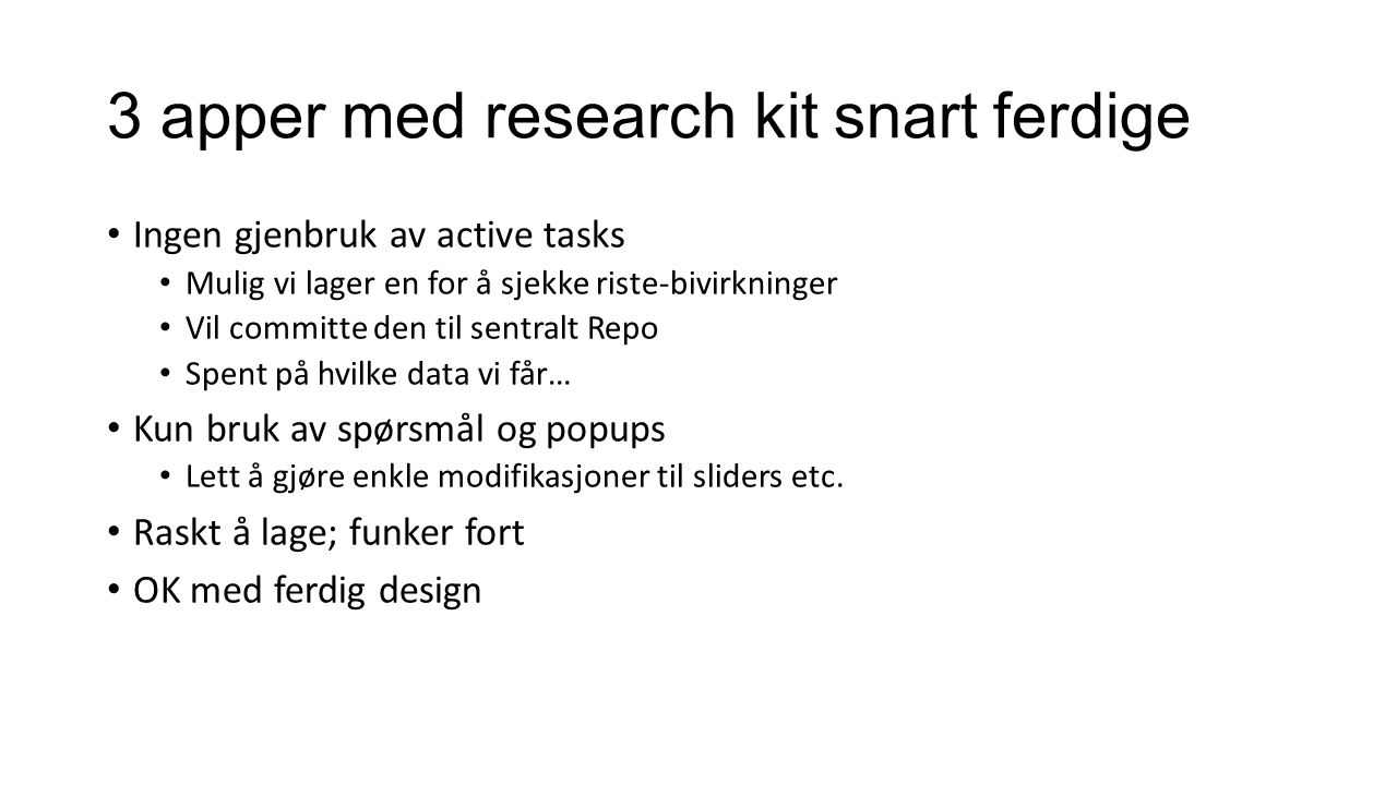 3 apper med research kit snart ferdige Ingen gjenbruk av active tasks Mulig vi lager en for å sjekke riste-bivirkninger Vil committe den til sentralt