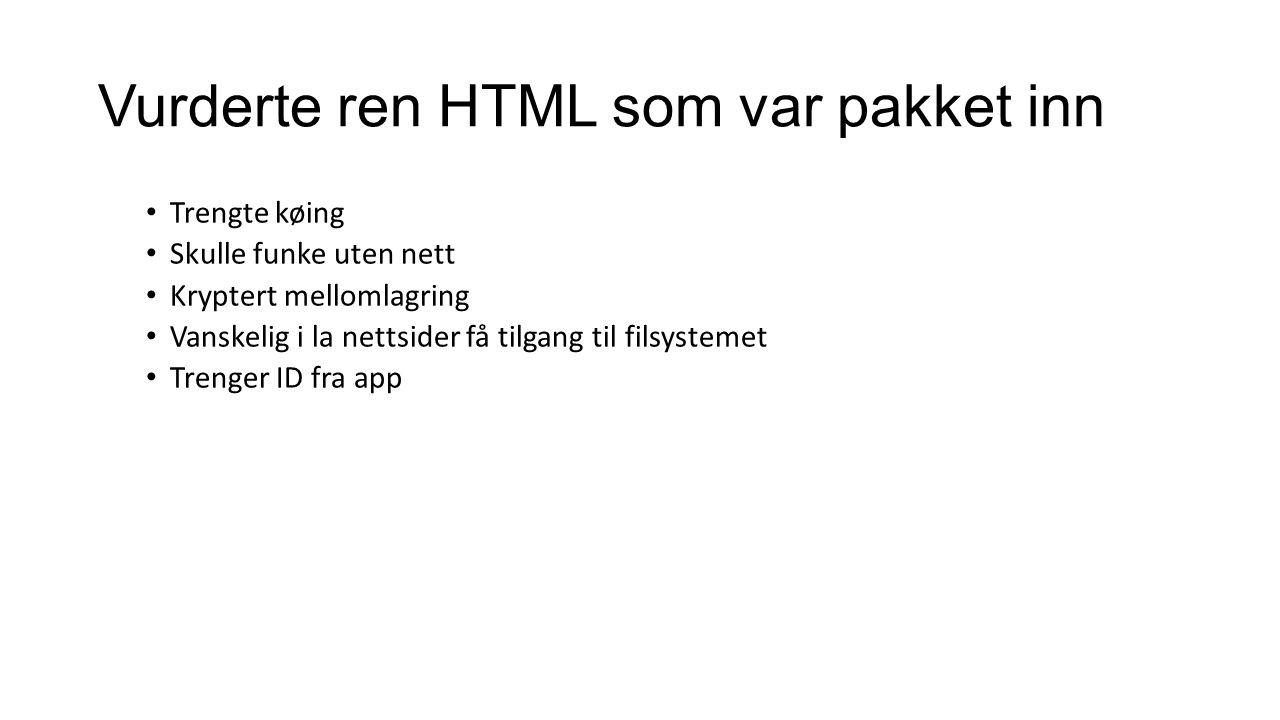 Vurderte ren HTML som var pakket inn Trengte køing Skulle funke uten nett Kryptert mellomlagring Vanskelig i la nettsider få tilgang til filsystemet Trenger ID fra app