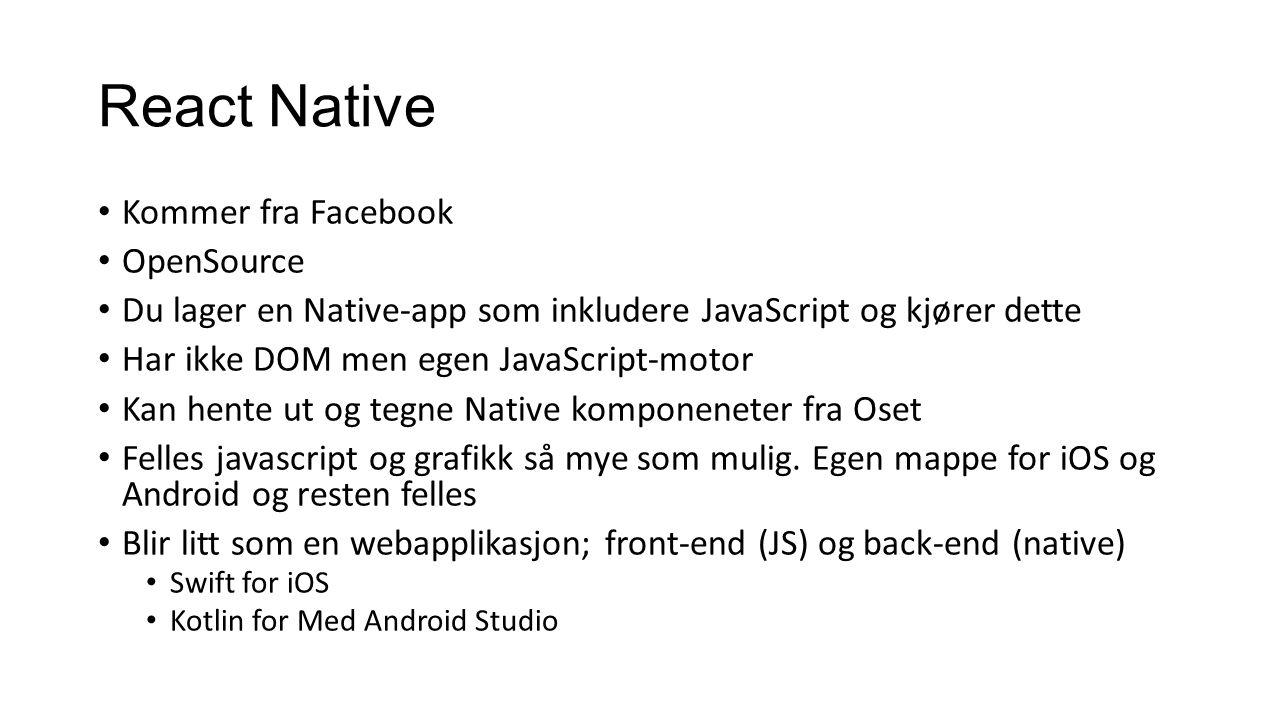 React Native Kommer fra Facebook OpenSource Du lager en Native-app som inkludere JavaScript og kjører dette Har ikke DOM men egen JavaScript-motor Kan hente ut og tegne Native komponeneter fra Oset Felles javascript og grafikk så mye som mulig.