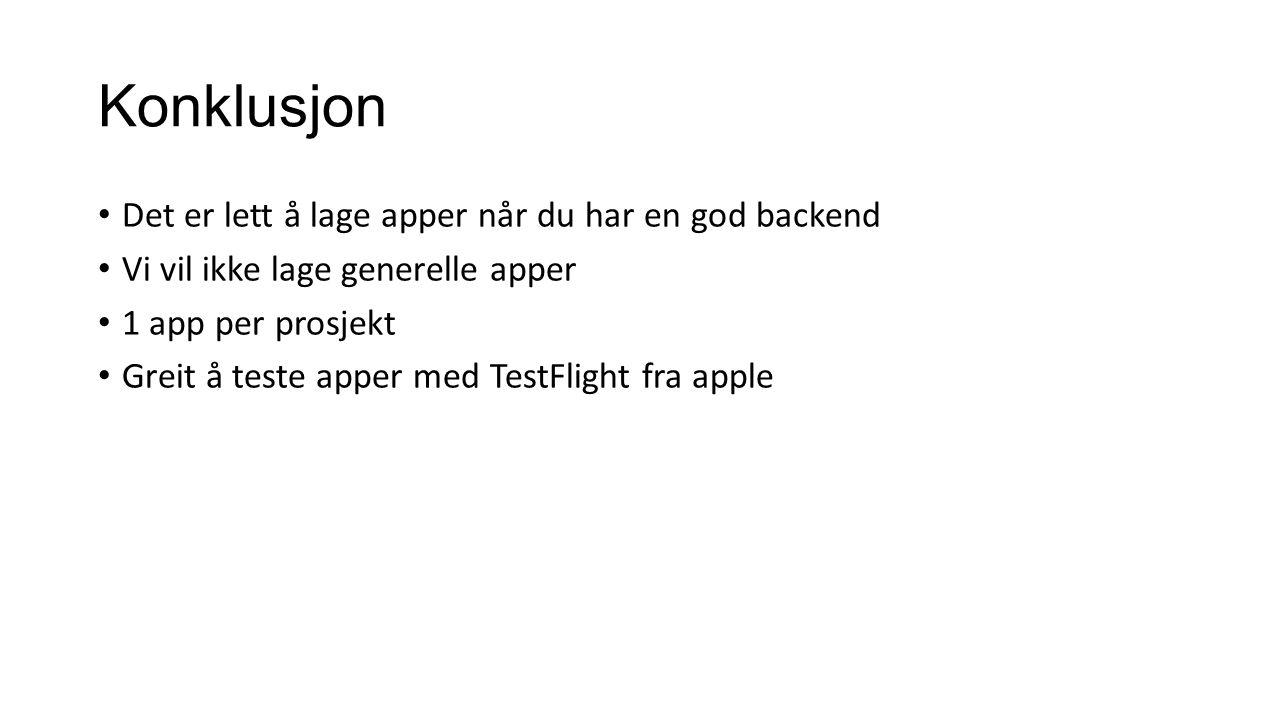 Konklusjon Det er lett å lage apper når du har en god backend Vi vil ikke lage generelle apper 1 app per prosjekt Greit å teste apper med TestFlight f