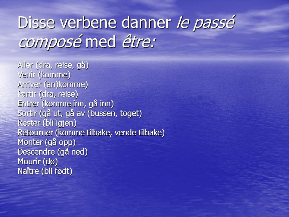 Disse verbene danner le passé composé med être: Aller (dra, reise, gå) Venir (komme) Arriver (an)komme) Partir (dra, reise) Entrer (komme inn, gå inn) Sortir (gå ut, gå av (bussen, toget) Rester (bli igjen) Retourner (komme tilbake, vende tilbake) Monter (gå opp) Descendre (gå ned) Mourir (dø) Naître (bli født)