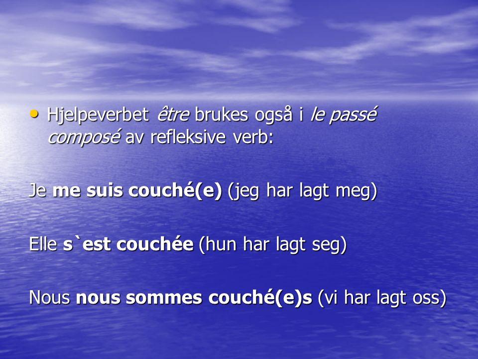 Hjelpeverbet être brukes også i le passé composé av refleksive verb: Hjelpeverbet être brukes også i le passé composé av refleksive verb: Je me suis couché(e) (jeg har lagt meg) Elle s`est couchée (hun har lagt seg) Nous nous sommes couché(e)s (vi har lagt oss)