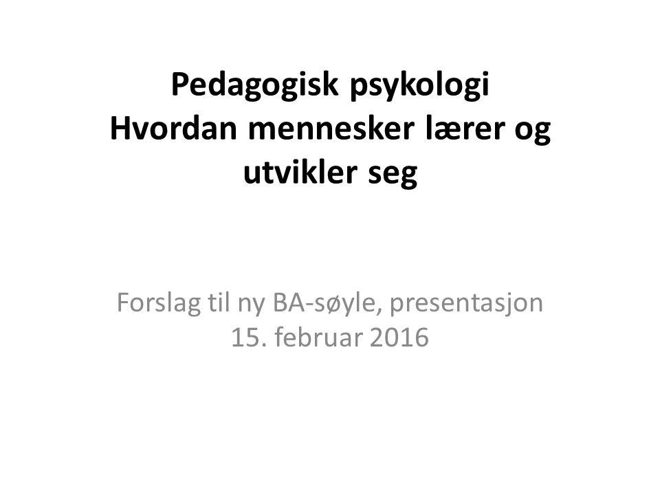 Pedagogisk psykologi Hvordan mennesker lærer og utvikler seg Forslag til ny BA-søyle, presentasjon 15. februar 2016