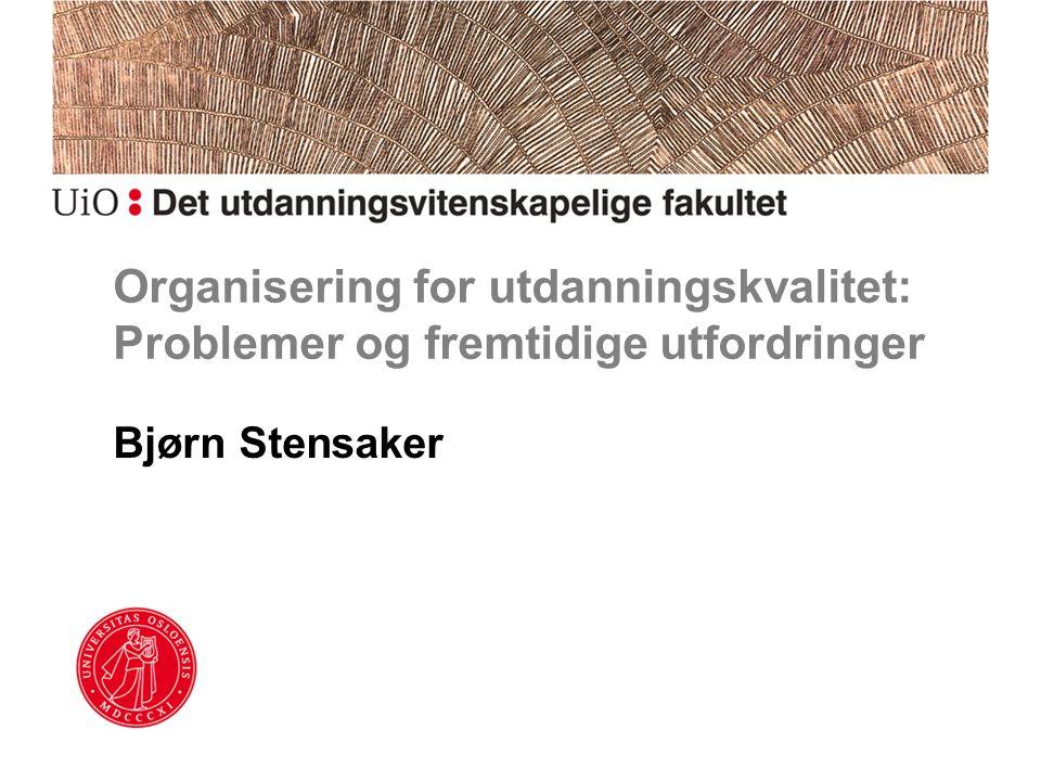 Organisering for utdanningskvalitet: Problemer og fremtidige utfordringer Bjørn Stensaker