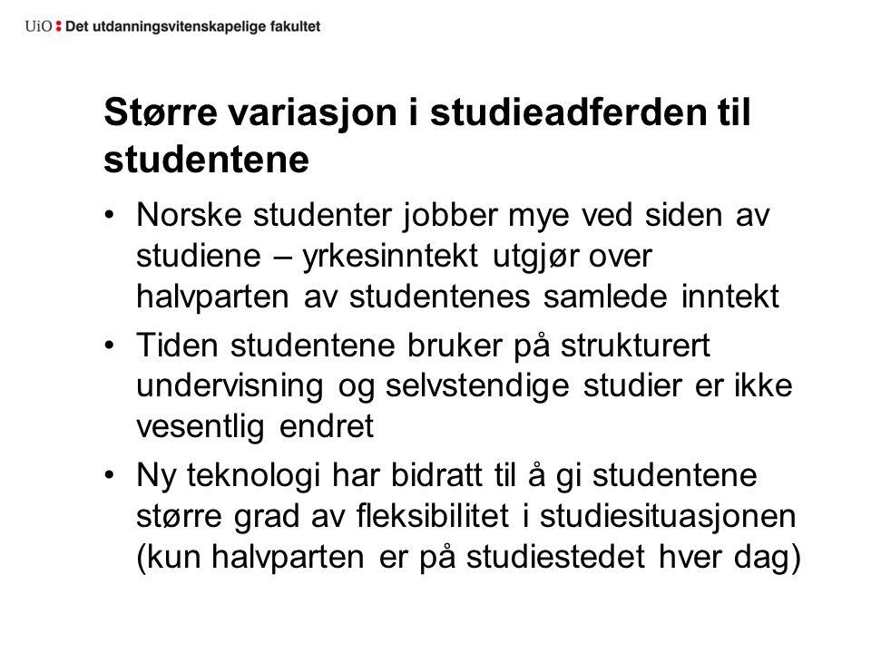 Større variasjon i studieadferden til studentene Norske studenter jobber mye ved siden av studiene – yrkesinntekt utgjør over halvparten av studentenes samlede inntekt Tiden studentene bruker på strukturert undervisning og selvstendige studier er ikke vesentlig endret Ny teknologi har bidratt til å gi studentene større grad av fleksibilitet i studiesituasjonen (kun halvparten er på studiestedet hver dag)