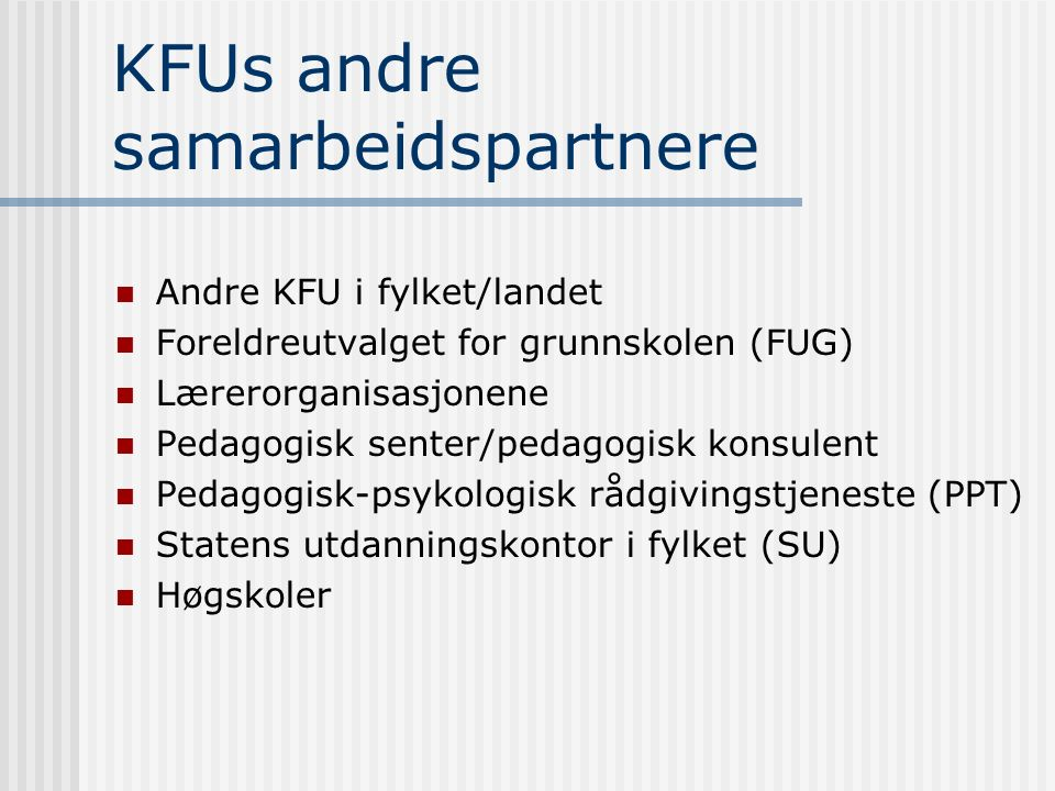 KFUs andre samarbeidspartnere Andre KFU i fylket/landet Foreldreutvalget for grunnskolen (FUG) Lærerorganisasjonene Pedagogisk senter/pedagogisk konsulent Pedagogisk-psykologisk rådgivingstjeneste (PPT) Statens utdanningskontor i fylket (SU) Høgskoler