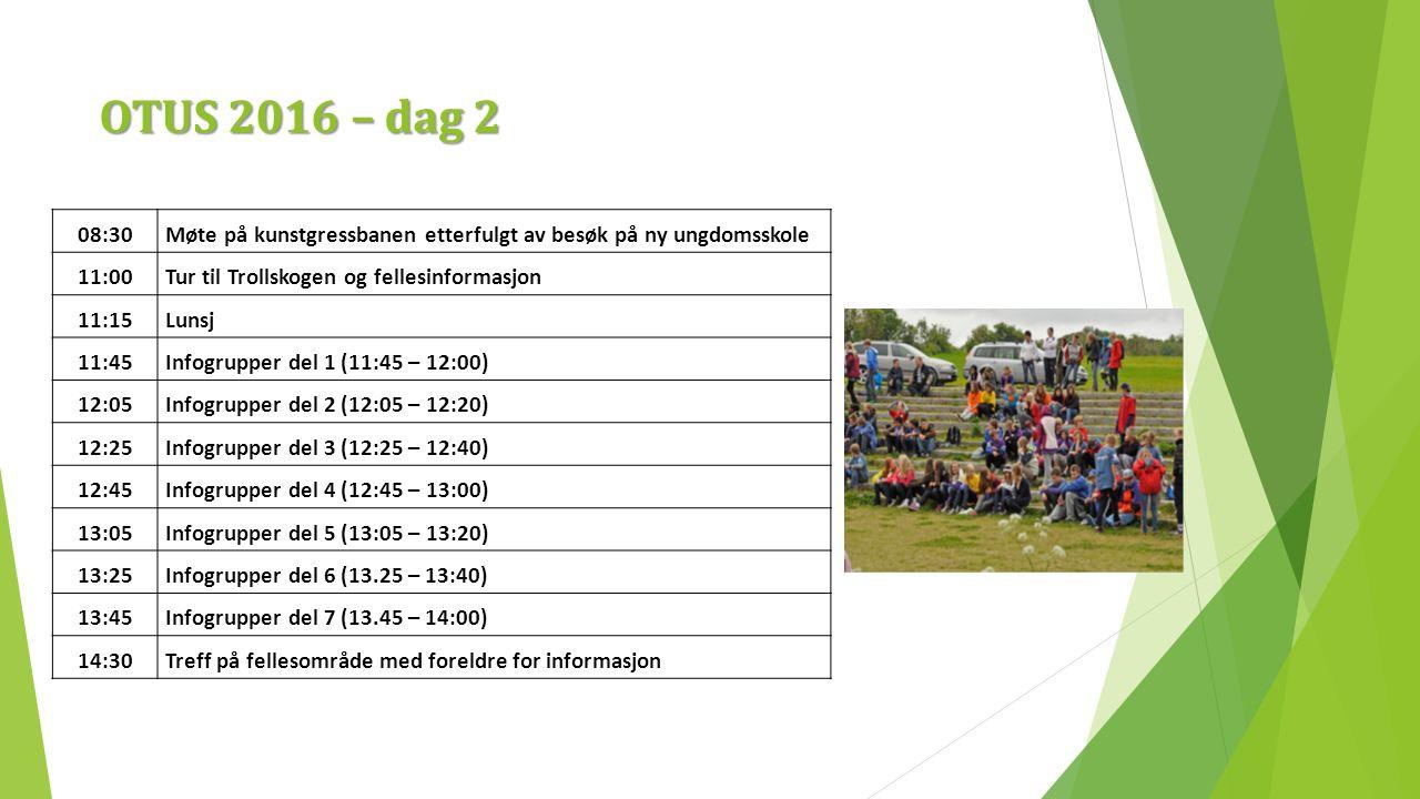 OTUS 2016 – dag 2 08:30Møte på kunstgressbanen etterfulgt av besøk på ny ungdomsskole 11:00Tur til Trollskogen og fellesinformasjon 11:15Lunsj 11:45Infogrupper del 1 (11:45 – 12:00) 12:05Infogrupper del 2 (12:05 – 12:20) 12:25Infogrupper del 3 (12:25 – 12:40) 12:45Infogrupper del 4 (12:45 – 13:00) 13:05Infogrupper del 5 (13:05 – 13:20) 13:25Infogrupper del 6 (13.25 – 13:40) 13:45Infogrupper del 7 (13.45 – 14:00) 14:30Treff på fellesområde med foreldre for informasjon