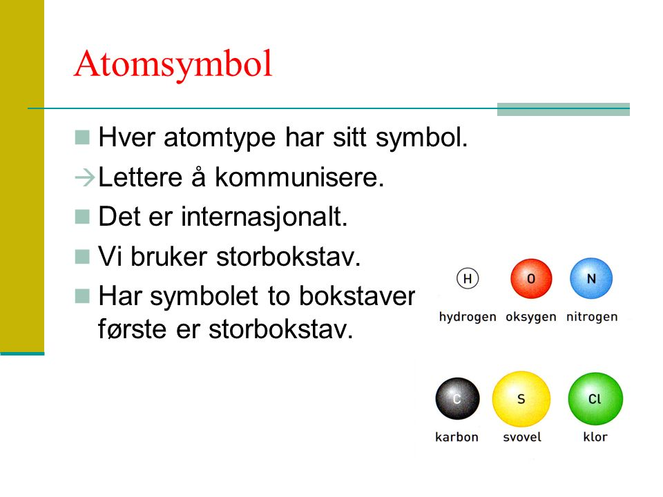 Atomsymbol Hver atomtype har sitt symbol. Lettere å kommunisere.