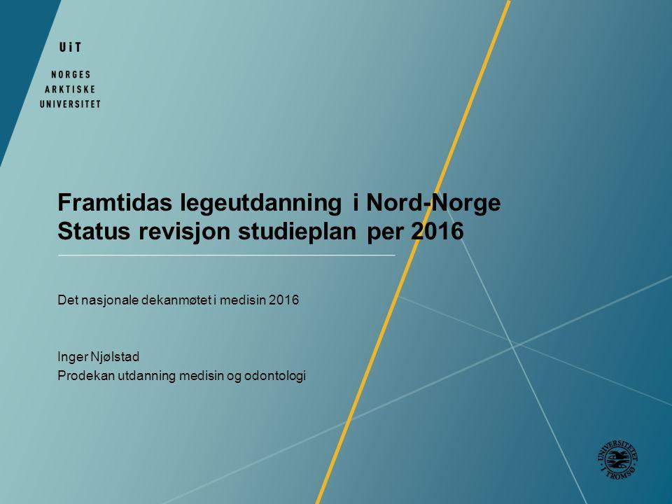 Framtidas legeutdanning i Nord-Norge Status revisjon studieplan per 2016 Det nasjonale dekanmøtet i medisin 2016 Inger Njølstad Prodekan utdanning medisin og odontologi