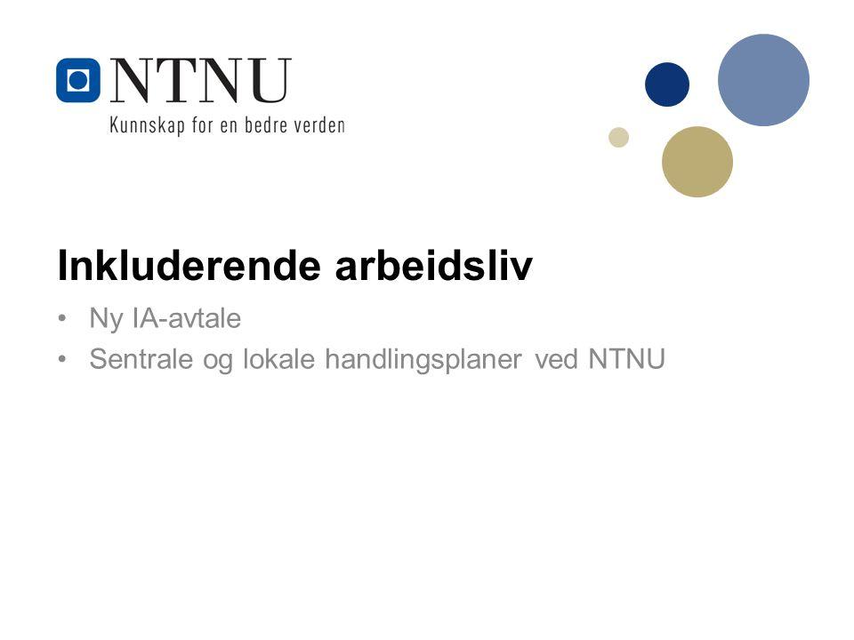 Inkluderende arbeidsliv Ny IA-avtale Sentrale og lokale handlingsplaner ved NTNU