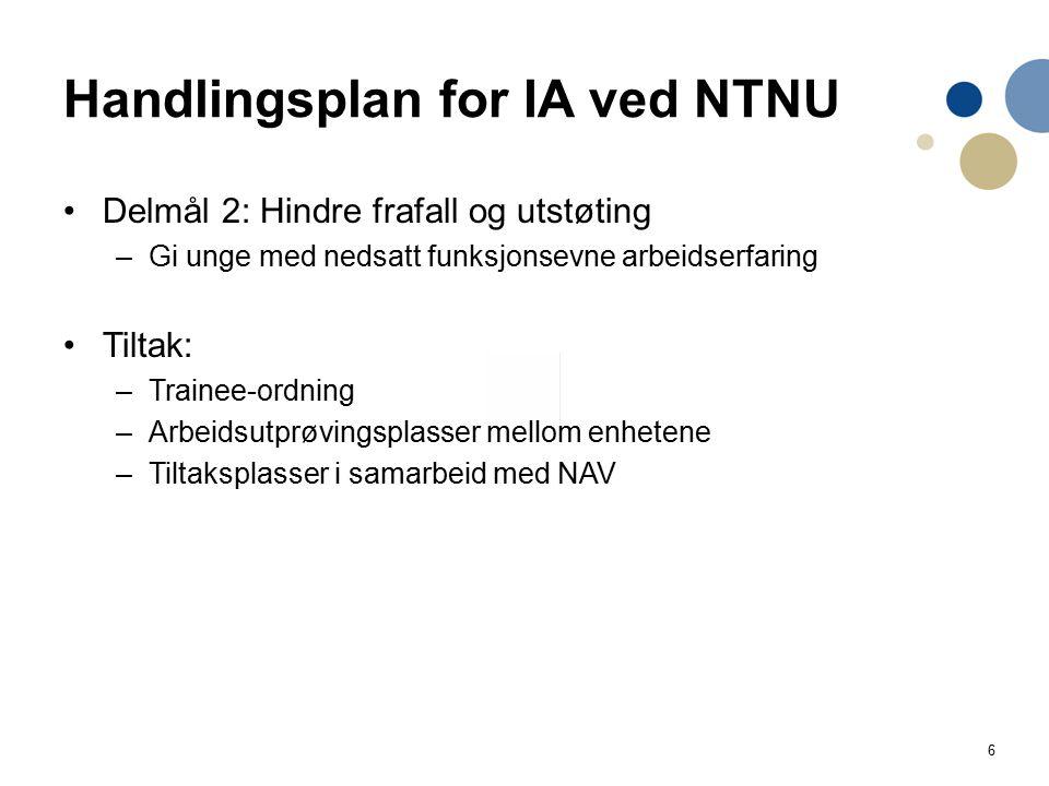 6 Handlingsplan for IA ved NTNU Delmål 2: Hindre frafall og utstøting –Gi unge med nedsatt funksjonsevne arbeidserfaring Tiltak: –Trainee-ordning –Arbeidsutprøvingsplasser mellom enhetene –Tiltaksplasser i samarbeid med NAV