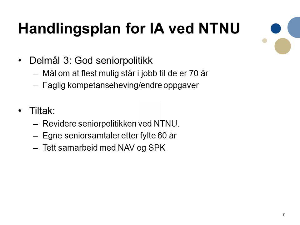 7 Handlingsplan for IA ved NTNU Delmål 3: God seniorpolitikk –Mål om at flest mulig står i jobb til de er 70 år –Faglig kompetanseheving/endre oppgaver Tiltak: –Revidere seniorpolitikken ved NTNU.