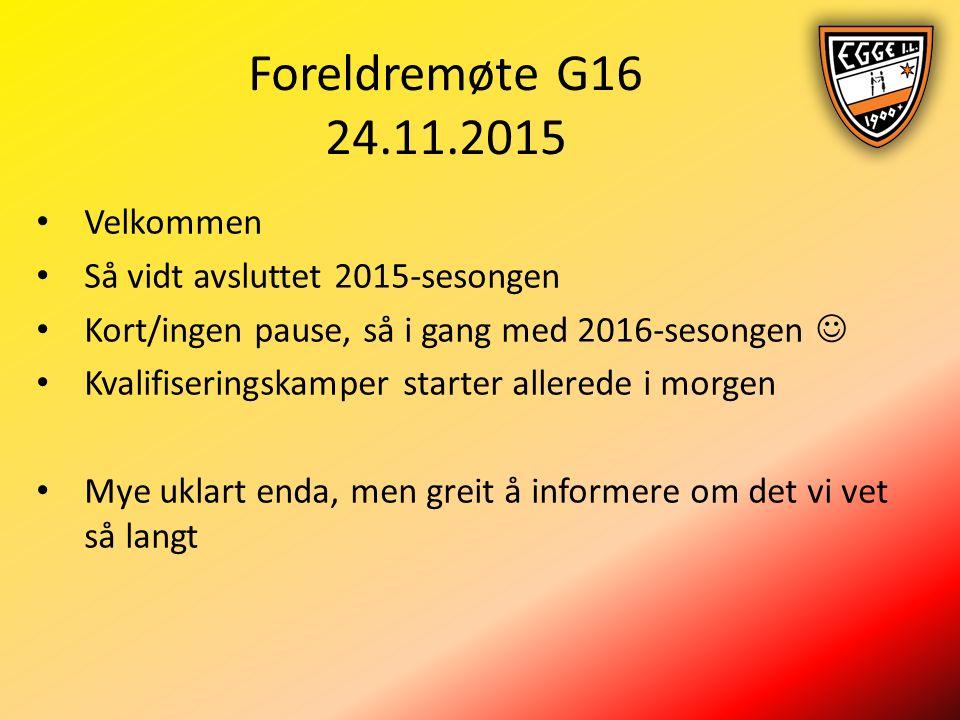 Foreldremøte G16 24.11.2015 Velkommen Så vidt avsluttet 2015-sesongen Kort/ingen pause, så i gang med 2016-sesongen Kvalifiseringskamper starter allerede i morgen Mye uklart enda, men greit å informere om det vi vet så langt