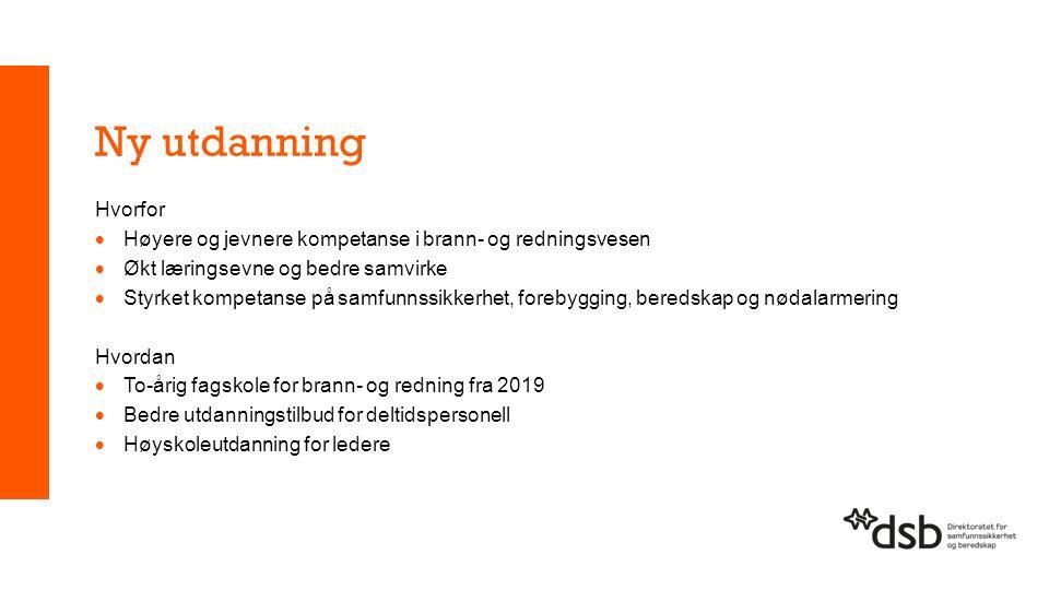 Ny utdanning Hvorfor  Høyere og jevnere kompetanse i brann- og redningsvesen  Økt læringsevne og bedre samvirke  Styrket kompetanse på samfunnssikkerhet, forebygging, beredskap og nødalarmering Hvordan  To-årig fagskole for brann- og redning fra 2019  Bedre utdanningstilbud for deltidspersonell  Høyskoleutdanning for ledere