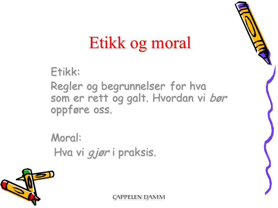 Etikk og moral Etikk: Regler og begrunnelser for hva som er rett og galt.