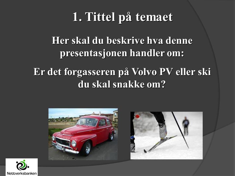 1. Tittel på temaet Her skal du beskrive hva denne presentasjonen handler om: Er det forgasseren på Volvo PV eller ski du skal snakke om?