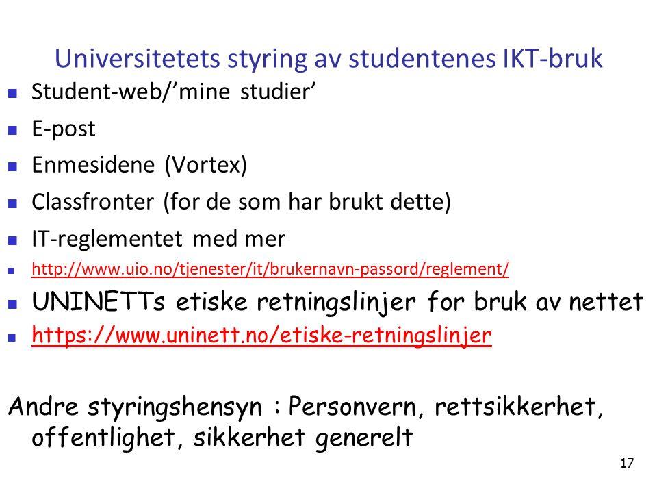 17 Universitetets styring av studentenes IKT-bruk Student-web/'mine studier' E-post Enmesidene (Vortex) Classfronter (for de som har brukt dette) IT-reglementet med mer http://www.uio.no/tjenester/it/brukernavn-passord/reglement/ UNINETTs etiske retningslinjer for bruk av nettet https://www.uninett.no/etiske-retningslinjer Andre styringshensyn : Personvern, rettsikkerhet, offentlighet, sikkerhet generelt