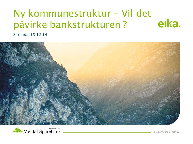 Ny kommunestruktur – Vil det påvirke bankstrukturen Surnadal 18.12.14