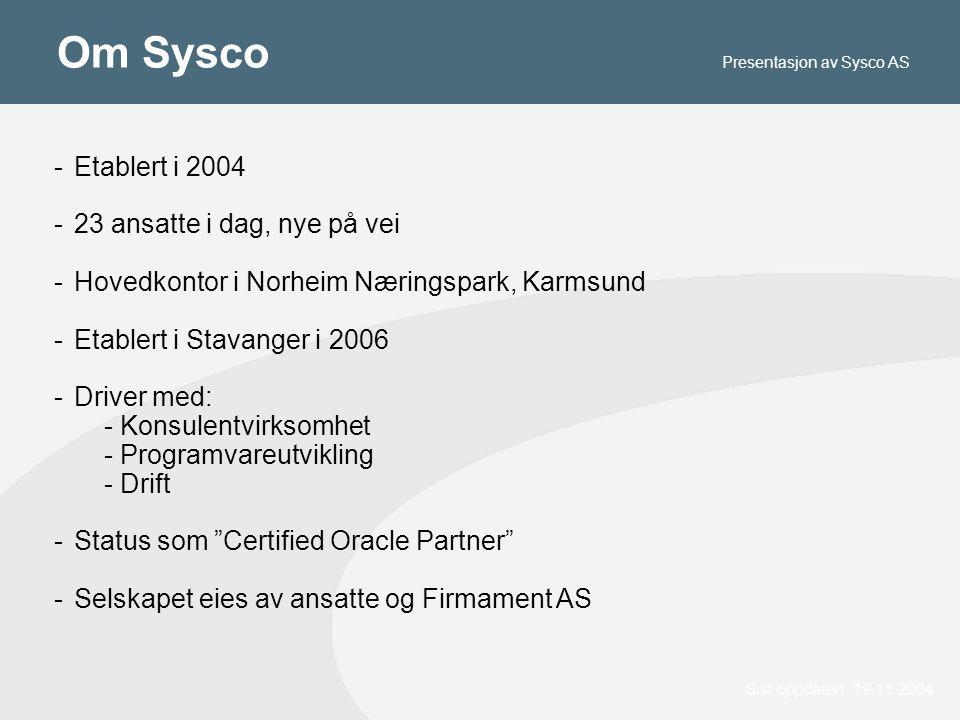 Om Sysco -Etablert i 2004 -23 ansatte i dag, nye på vei -Hovedkontor i Norheim Næringspark, Karmsund -Etablert i Stavanger i 2006 -Driver med: - Konsulentvirksomhet - Programvareutvikling - Drift -Status som Certified Oracle Partner -Selskapet eies av ansatte og Firmament AS Presentasjon av Sysco AS