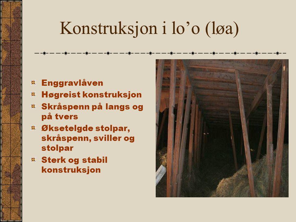 Konstruksjon i lo'o (løa) Enggravlåven Høgreist konstruksjon Skråspenn på langs og på tvers Øksetelgde stolpar, skråspenn, sviller og stolpar Sterk og stabil konstruksjon