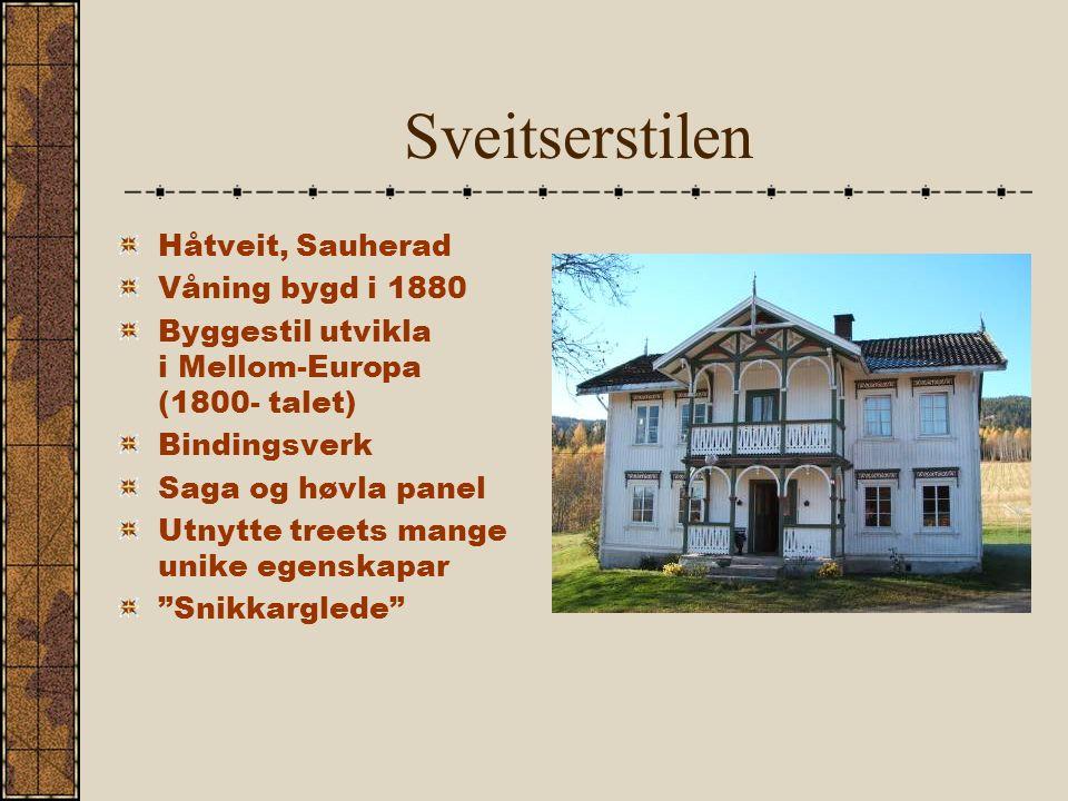 Sveitserstilen Håtveit, Sauherad Våning bygd i 1880 Byggestil utvikla i Mellom-Europa (1800- talet) Bindingsverk Saga og høvla panel Utnytte treets mange unike egenskapar Snikkarglede
