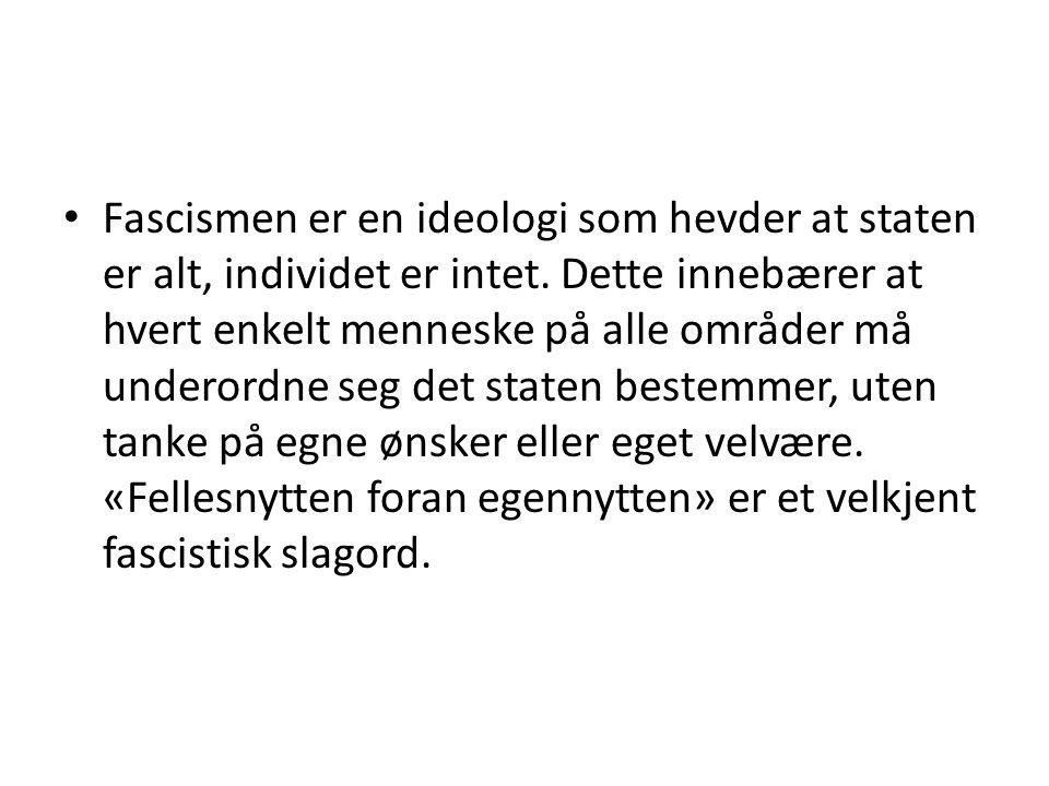 Fascismen er en ideologi som hevder at staten er alt, individet er intet. Dette innebærer at hvert enkelt menneske på alle områder må underordne seg d