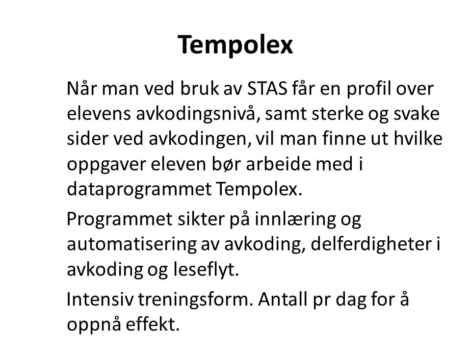 Tempolex Når man ved bruk av STAS får en profil over elevens avkodingsnivå, samt sterke og svake sider ved avkodingen, vil man finne ut hvilke oppgaver eleven bør arbeide med i dataprogrammet Tempolex.