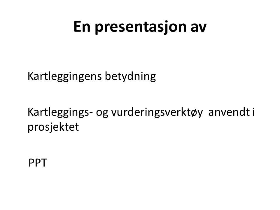 En presentasjon av Kartleggingens betydning Kartleggings- og vurderingsverktøy anvendt i prosjektet PPT