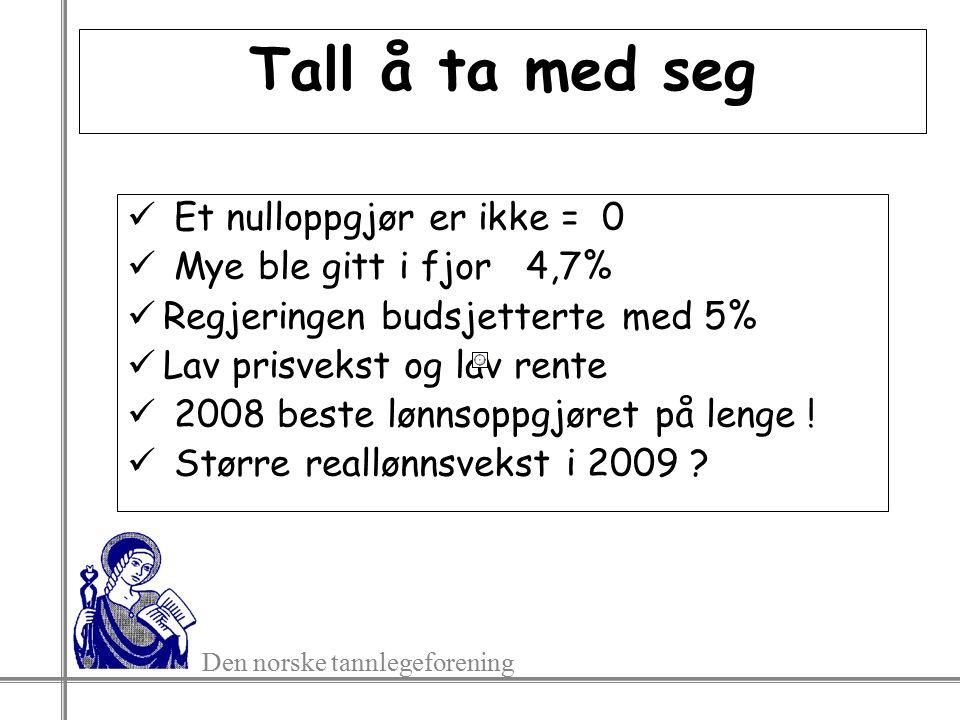 Den norske tannlegeforening Tall å ta med seg Et nulloppgjør er ikke = 0 Mye ble gitt i fjor 4,7% Regjeringen budsjetterte med 5% Lav prisvekst og lav rente 2008 beste lønnsoppgjøret på lenge .
