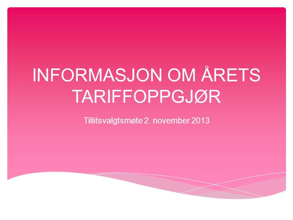INFORMASJON OM ÅRETS TARIFFOPPGJØR Tillitsvalgtsmøte 2. november 2013
