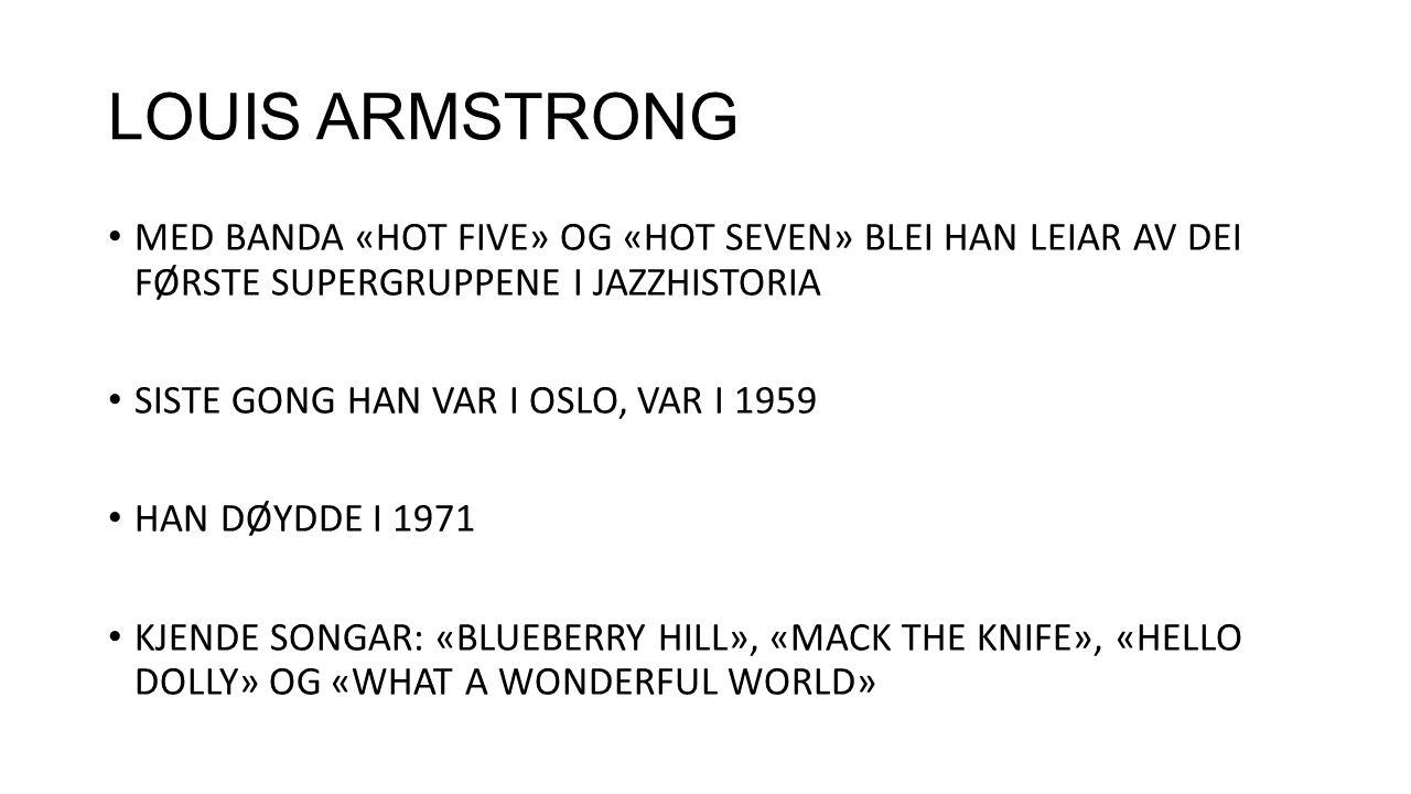 LOUIS ARMSTRONG MED BANDA «HOT FIVE» OG «HOT SEVEN» BLEI HAN LEIAR AV DEI FØRSTE SUPERGRUPPENE I JAZZHISTORIA SISTE GONG HAN VAR I OSLO, VAR I 1959 HAN DØYDDE I 1971 KJENDE SONGAR: «BLUEBERRY HILL», «MACK THE KNIFE», «HELLO DOLLY» OG «WHAT A WONDERFUL WORLD»
