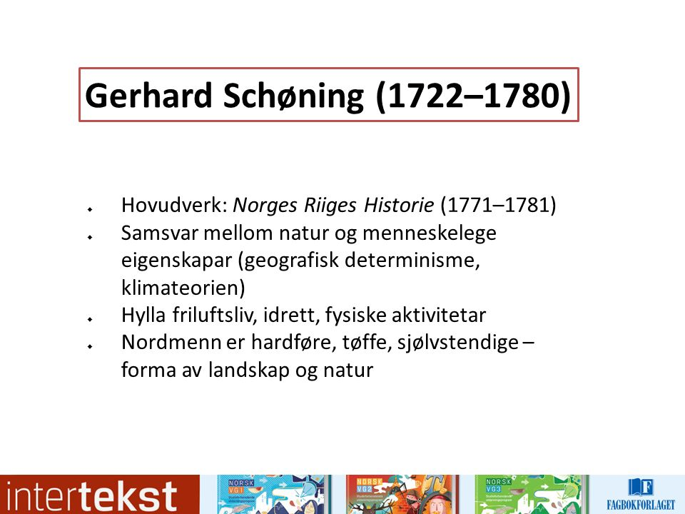  Hovudverk: Norges Riiges Historie (1771–1781)  Samsvar mellom natur og menneskelege eigenskapar (geografisk determinisme, klimateorien)  Hylla friluftsliv, idrett, fysiske aktivitetar  Nordmenn er hardføre, tøffe, sjølvstendige – forma av landskap og natur Gerhard Schøning (1722–1780)