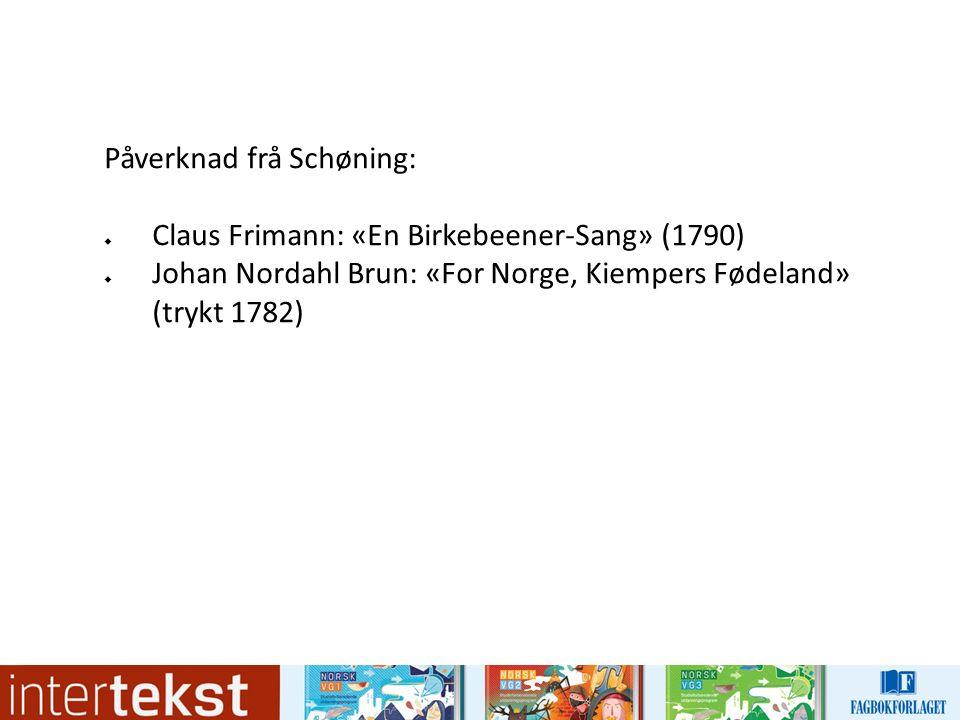 Påverknad frå Schøning:  Claus Frimann: «En Birkebeener-Sang» (1790)  Johan Nordahl Brun: «For Norge, Kiempers Fødeland» (trykt 1782)